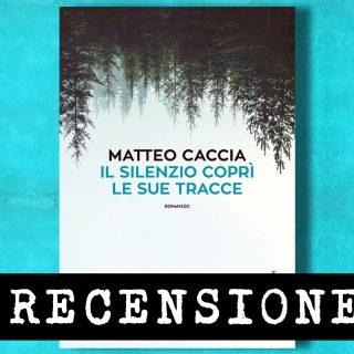 Il silenzio coprì le sue tracce di Matteo Caccia